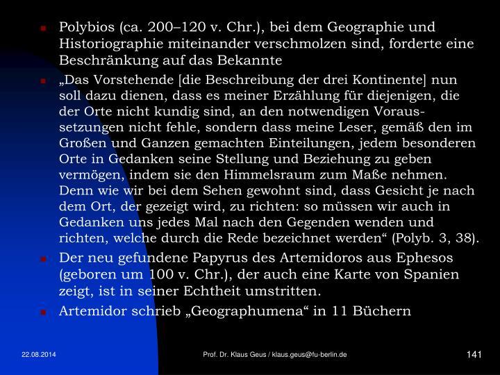 Polybios (ca. 200–120 v. Chr.), bei dem Geographie und Historiographie miteinander verschmolzen sind, forderte eine Beschränkung auf das Bekannte