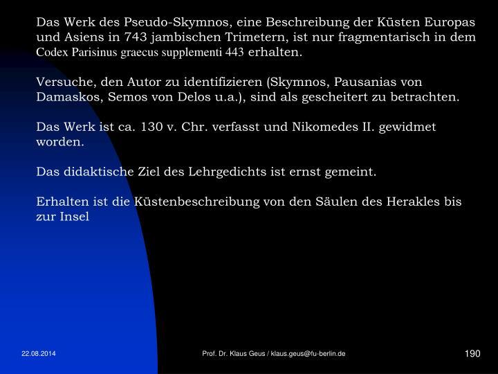 Das Werk des Pseudo-Skymnos, eine Beschreibung der Küsten Europas und Asiens in 743 jambischen Trimetern, ist nur fragmentarisch in dem