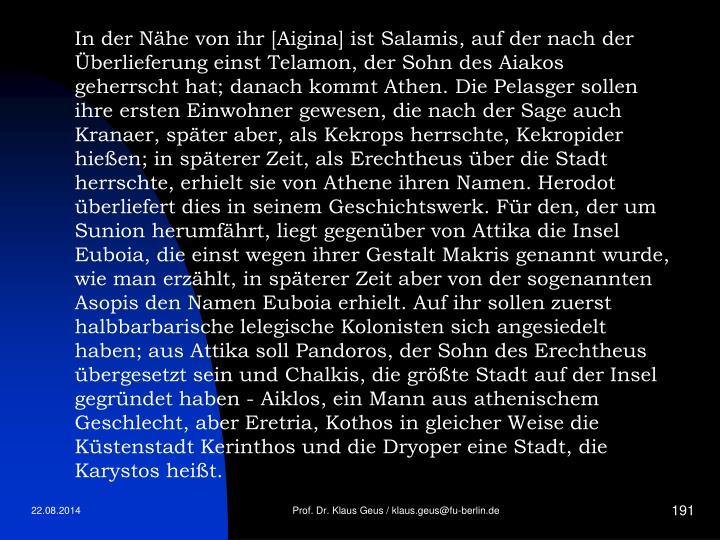 In der Nähe von ihr [Aigina] ist Salamis, auf der nach der Überlieferung einst Telamon, der Sohn des Aiakos geherrscht hat; danach kommt Athen. Die Pelasger sollen ihre ersten Einwohner gewesen, die nach der Sage auch Kranaer, später aber, als Kekrops herrschte, Kekropider hießen; in späterer Zeit, als Erechtheus über die Stadt herrschte, erhielt sie von Athene ihren Namen. Herodot überliefert dies in seinem Geschichtswerk. Für den, der um Sunion herumfährt, liegt gegenüber von Attika die Insel Euboia, die einst wegen ihrer Gestalt Makris genannt wurde, wie man erzählt, in späterer Zeit aber von der sogenannten Asopis den Namen Euboia erhielt. Auf ihr sollen zuerst halbbarbarische lelegische Kolonisten sich angesiedelt haben; aus Attika soll Pandoros, der Sohn des Erechtheus übergesetzt sein und Chalkis, die größte Stadt auf der Insel gegründet haben - Aiklos, ein Mann aus athenischem Geschlecht, aber Eretria, Kothos in gleicher Weise die Küstenstadt Kerinthos und die Dryoper eine Stadt, die Karystos heißt.