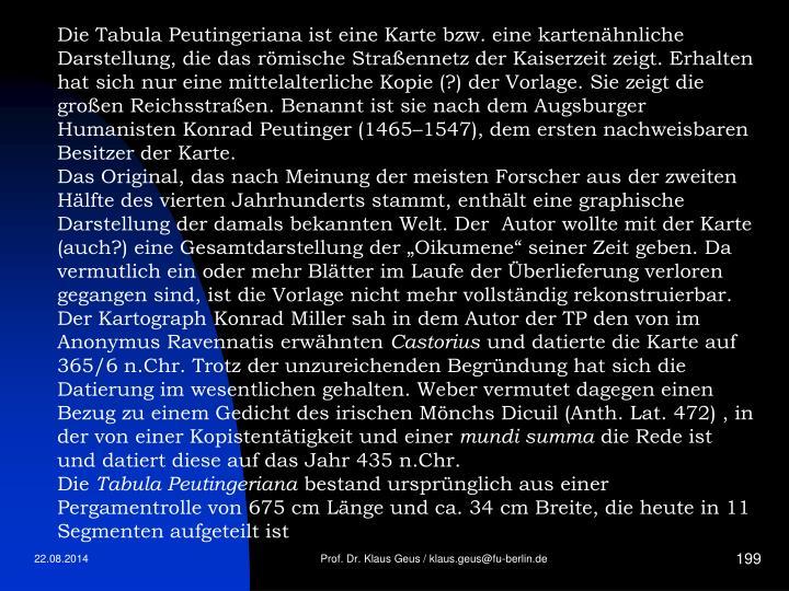 Die Tabula Peutingeriana ist eine Karte bzw. eine kartenähnliche Darstellung, die das römische Straßennetz der Kaiserzeit zeigt. Erhalten hat sich nur eine mittelalterliche Kopie (?) der Vorlage. Sie zeigt die großen Reichsstraßen. Benannt ist sie nach dem Augsburger Humanisten Konrad Peutinger (1465–1547), dem ersten nachweisbaren Besitzer der Karte.