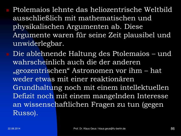 Ptolemaios lehnte das heliozentrische Weltbild ausschließlich mit mathematischen und physikalischen Argumenten ab. Diese Argumente waren für seine Zeit plausibel und unwiderlegbar.