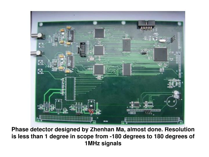 Phase detector designed by Zhenhan Ma, almost done. Resolution is less than 1 degree in scope from -180 degrees to 180 degrees of 1MHz signals