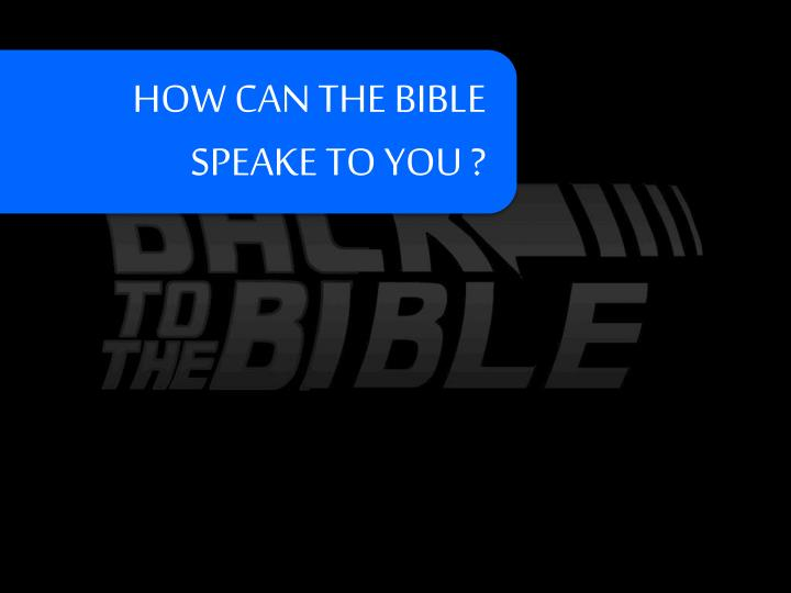 HOW CAN THE BIBLE SPEAKE TO YOU ?
