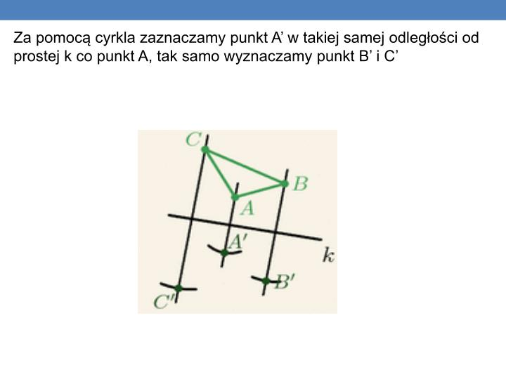 Za pomocą cyrkla zaznaczamy punkt A' w takiej samej odległości od prostej k co punkt A, tak samo wyznaczamy punkt B' i C'