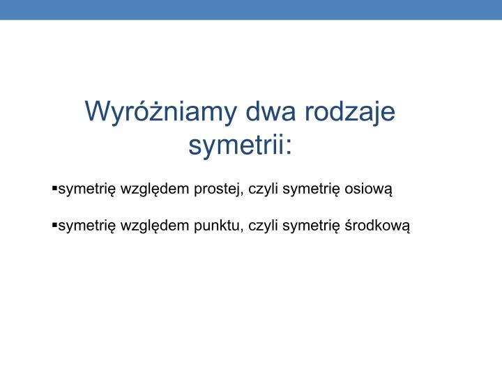 Wyróżniamy dwa rodzaje symetrii:
