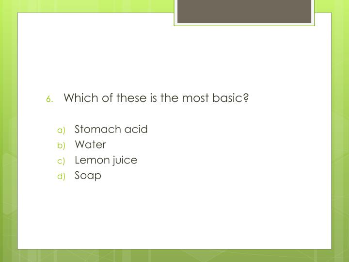 Which of these is the most basic?