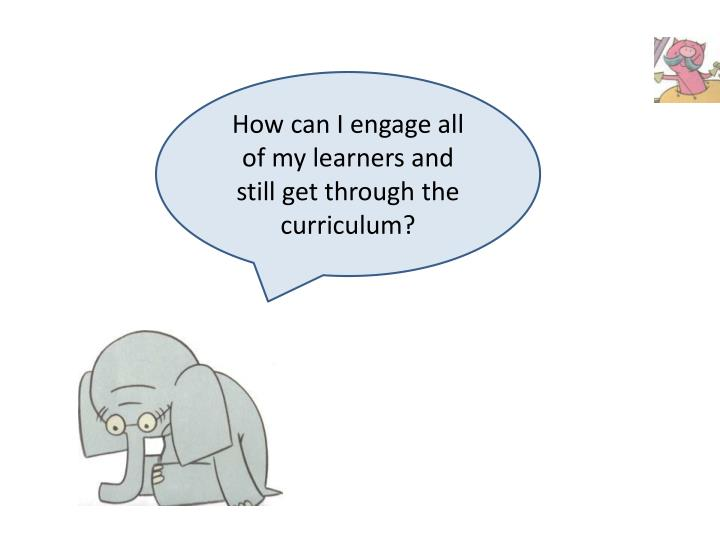 How can I engage all of my learners and still get through the curriculum?