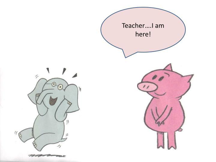 Teacher….I am here!