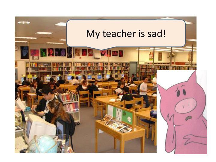 My teacher is sad!