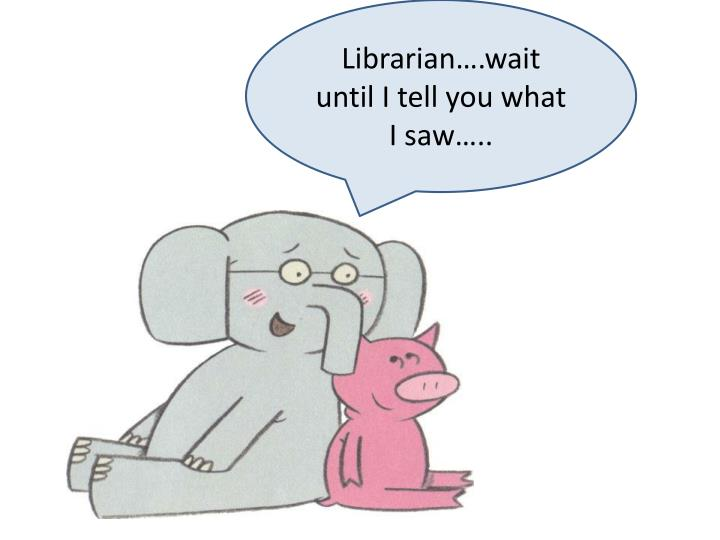 Librarian….wait until I tell you what I saw…..