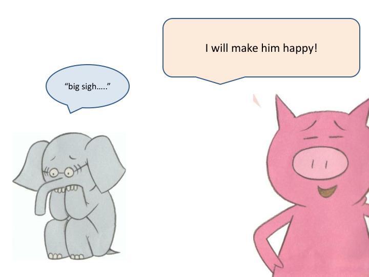 I will make him happy!