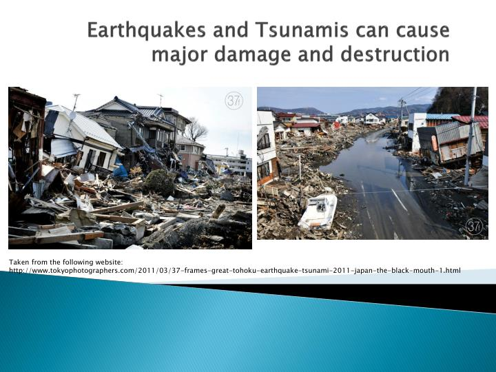 Earthquakes and Tsunamis can cause major damage and destruction