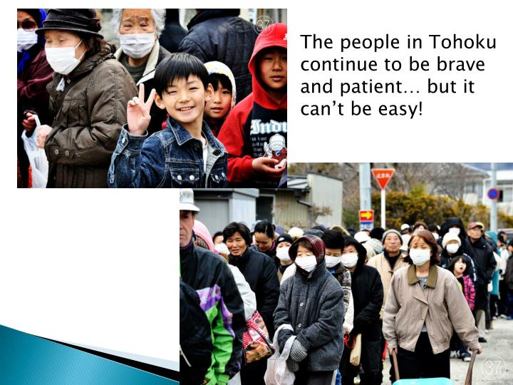 The people in Tohoku continue to be brave and patient… but it can't be easy!