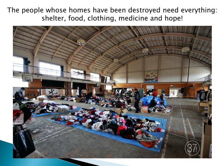 The people whose homes have been destroyed need everything: shelter, food, clothing, medicine and hope!