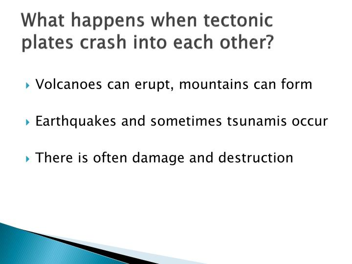 What happens when tectonic plates crash into each other?