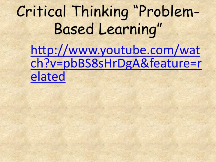 problem based learning critical thinking What is problem-based learning they develop critical thinking and problem solving skills while learning content and skills essential to the curriculum.