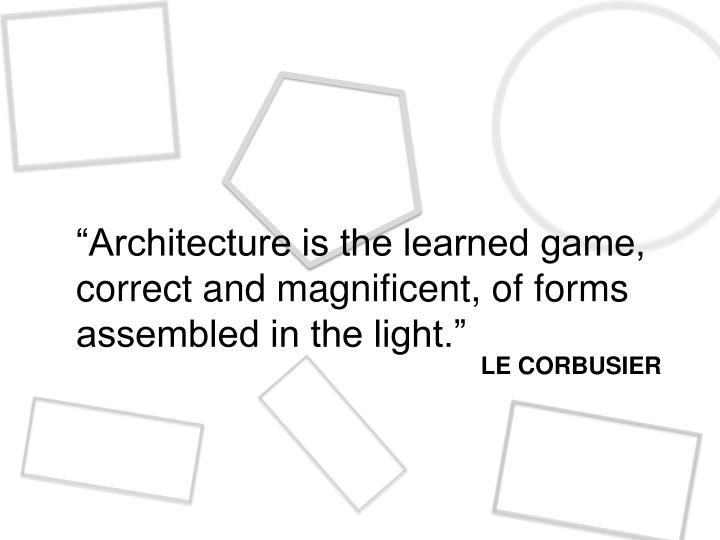 """Architecture is the learned game, correct and magnificent, of forms assembled in the light."""