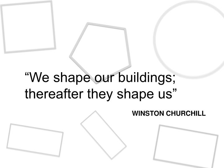 """We shape our buildings; thereafter they shape us"""