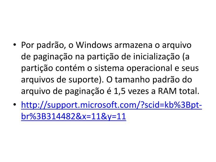 Por padrão, o Windows armazena o arquivo de paginação na partição de inicialização (a partição contém o sistema operacional e seus arquivos de suporte). O tamanho padrão do arquivo de paginação é 1,5 vezes a RAM total.
