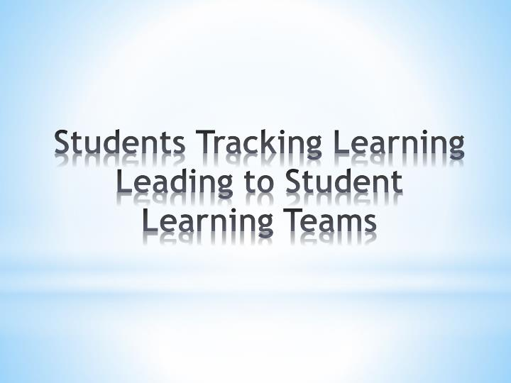 Students Tracking Learning Leading to Student Learning Teams