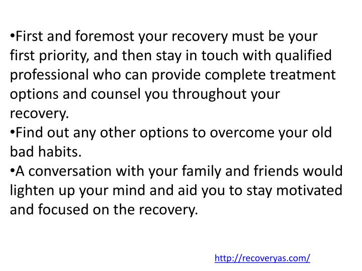 First and foremost your recovery must be your first priority, and then stay in touch with qualified professional who can provide complete treatment options and counsel you throughout your recovery.