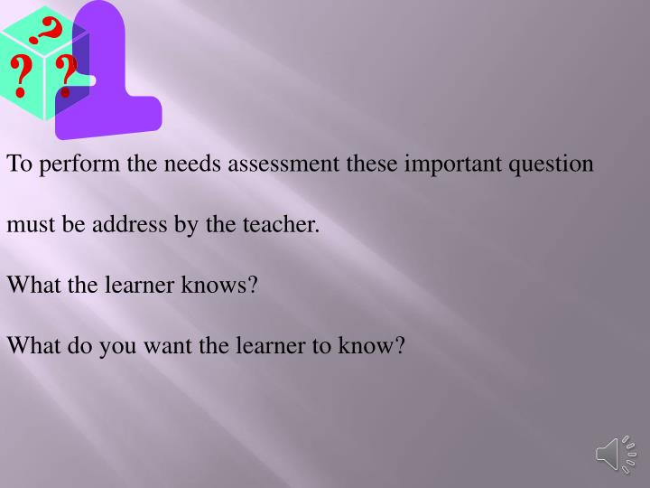 To perform the needs assessment these important question must be address by the teacher.