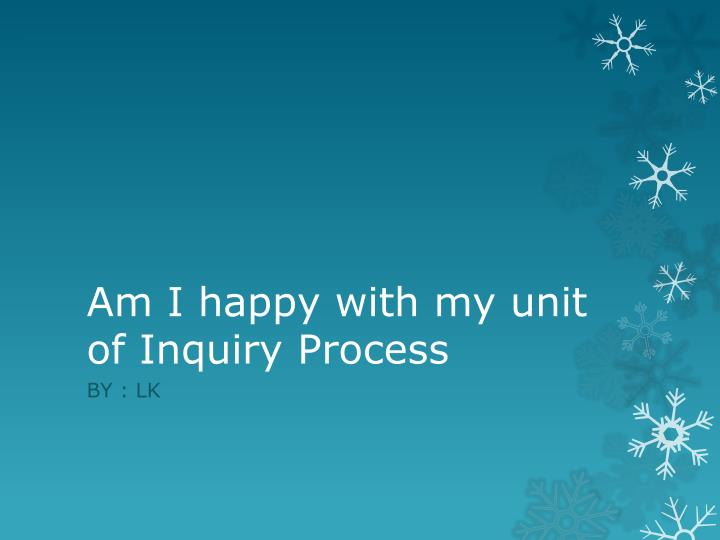 Am I happy with my unit of Inquiry Process