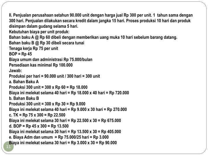 II. Penjualan perusahaan setahun 90.000 unit dengan harga jual Rp 300 per unit. 1  tahun sama dengan 300 hari. Penjualan dilakukan secara kredit dalam jangka 15 hari. Proses produksi 10 hari dan produk disimpan dalam gudang selama 5 hari.