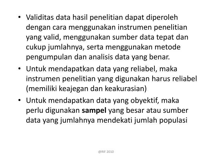 Validitas data hasil penelitian dapat diperoleh dengan cara menggunakan instrumen penelitian yang valid, menggunakan sumber data tepat dan cukup jumlahnya, serta menggunakan metode pengumpulan dan analisis data yang benar.