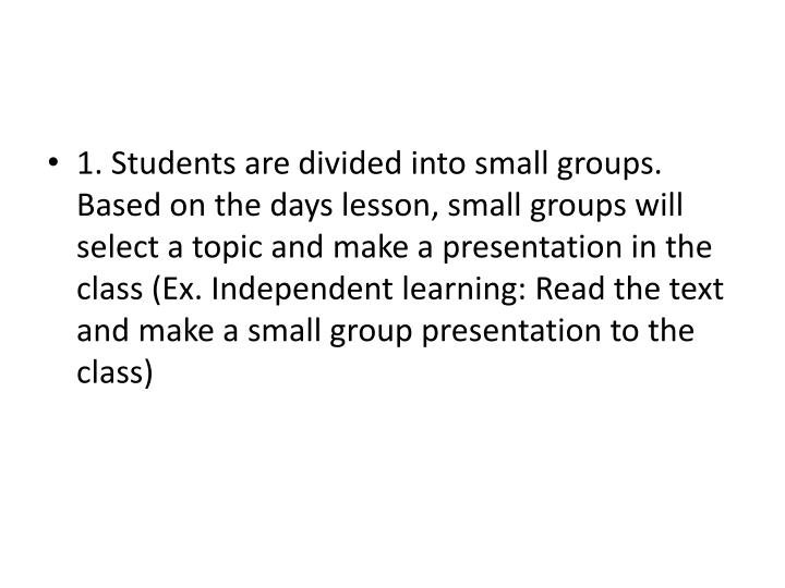 1. Students are divided into small groups. Based on the days lesson, small groups will select a topic and make a presentation in the class (Ex. Independent learning: Read the text and make a small group presentation to the class)