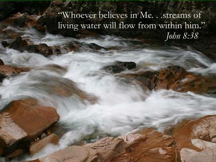 """Whoever believes in Me. . .streams of living water will flow from within him."""