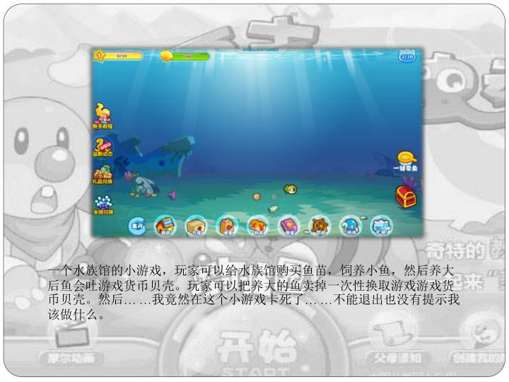 一个水族馆的小游戏,玩家可以给水族馆购买鱼苗,饲养小鱼,然后养大后鱼会吐游戏货币贝壳。玩家可以把养大的鱼卖掉一次性换取游戏游戏货币贝壳。然后