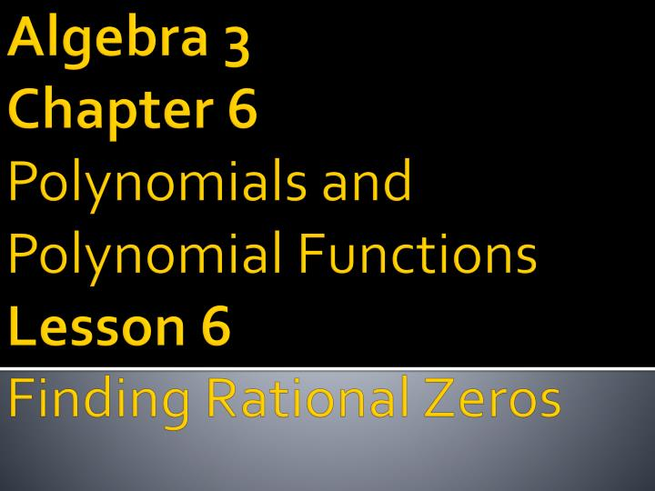 Algebra 3 chapter 6 polynomials and polynomial functions lesson 6 finding rational zeros