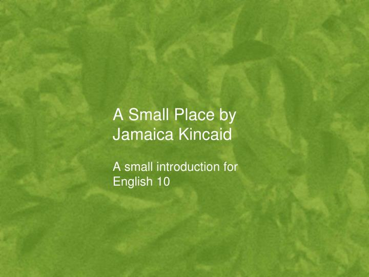 a small place by jamaica kincaid essay Below is an essay on a small place by jamaica kincaid from anti essays, your source for research papers, essays, and term paper examples.
