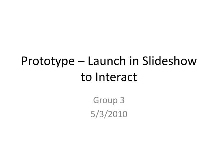 prototype launch in slideshow to interact n.