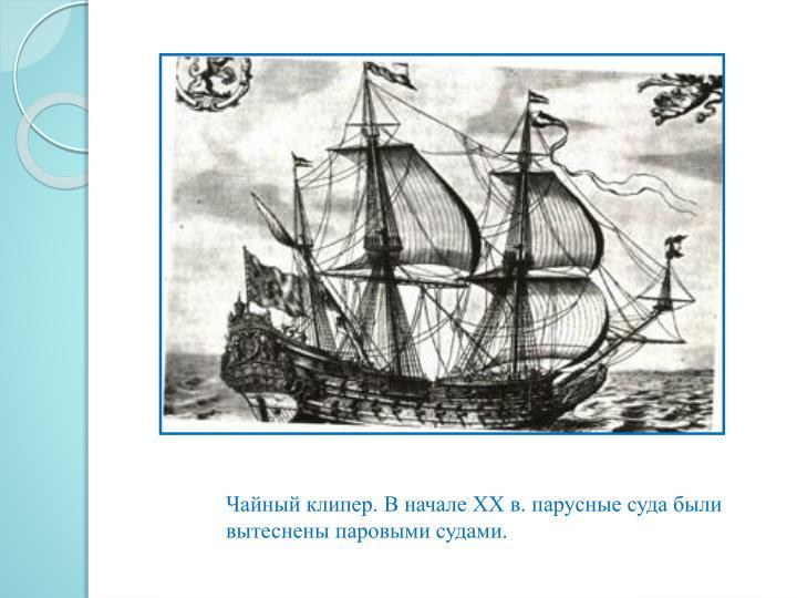 Чайный клипер. В начале XX в. парусные суда были вытеснены паровыми судами.