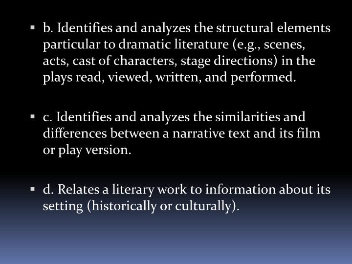 b. Identifies and analyzes the structural elements particular to dramatic literature (e.g., scenes, acts, cast of characters, stage directions) in the plays read, viewed, written, and performed.