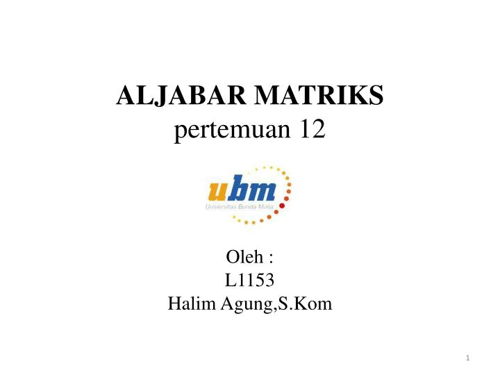 aljabar matriks pertemuan 12 oleh l1153 halim agung s kom n.