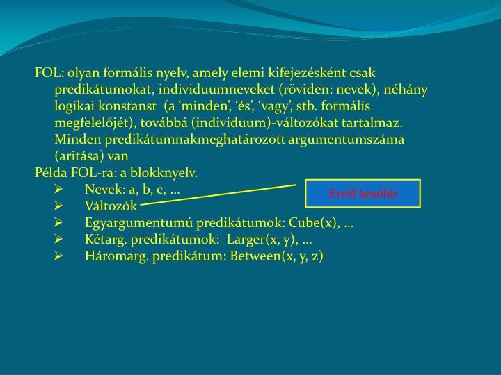 FOL: olyan formális nyelv, amely elemi kifejezésként csak predikátumokat, individuumneveket (röviden: nevek), néhány logikai konstanst  (a 'minden', 'és', 'vagy', stb. formális megfelelőjét), továbbá (individuum)-változókat tartalmaz. Minden predikátumnakmeghatározott argumentumszáma (aritása) van