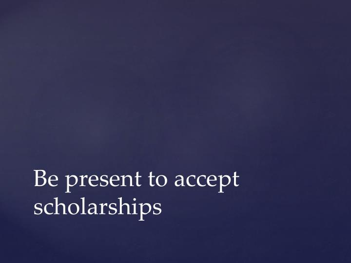 Be present to accept scholarships