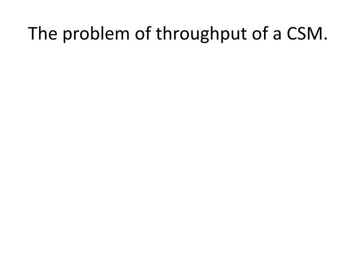 The problem of throughput of a CSM.