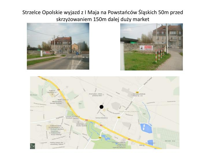 Strzelce Opolskie wyjazd z I Maja na Powstańców Śląskich 50m przed skrzyżowaniem 150m dalej duży market