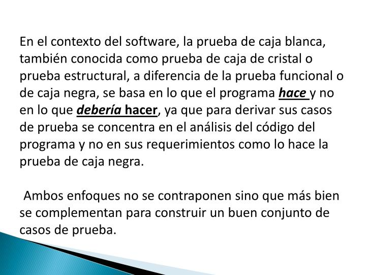 En el contexto del software, la prueba de caja blanca, también conocida como prueba de caja de cristal o prueba estructural, a diferencia de la prueba funcional o de caja negra, se basa en lo que el programa
