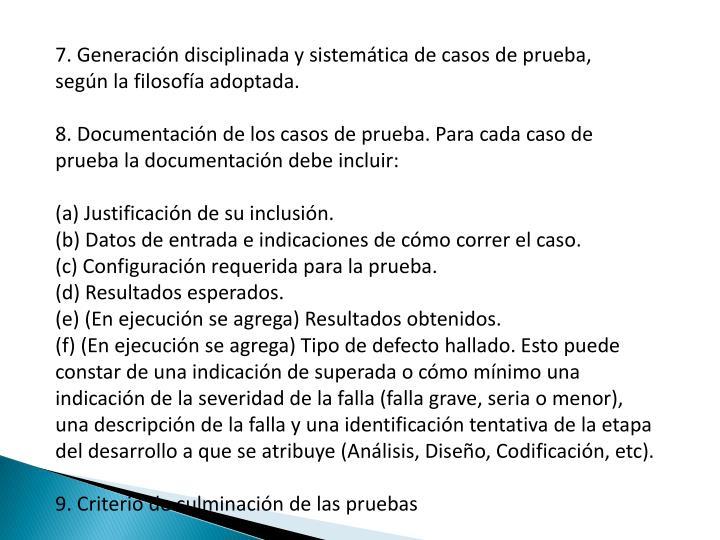 7. Generación disciplinada y sistemática de casos de prueba,    según la filosofía adoptada.