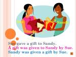 sue gave a gift to sandy a gift was given to sandy by sue sandy was given a gift by sue
