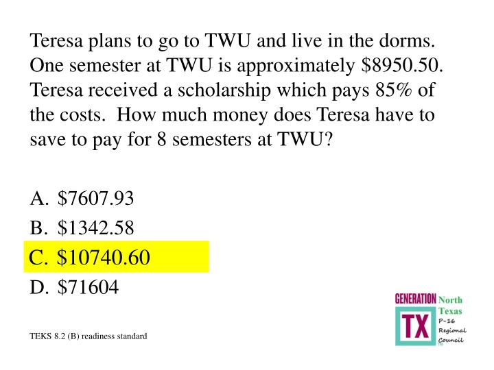Teresa plans to go to TWU and live in the dorms.  One semester at TWU is approximately $8950.50.  Te...