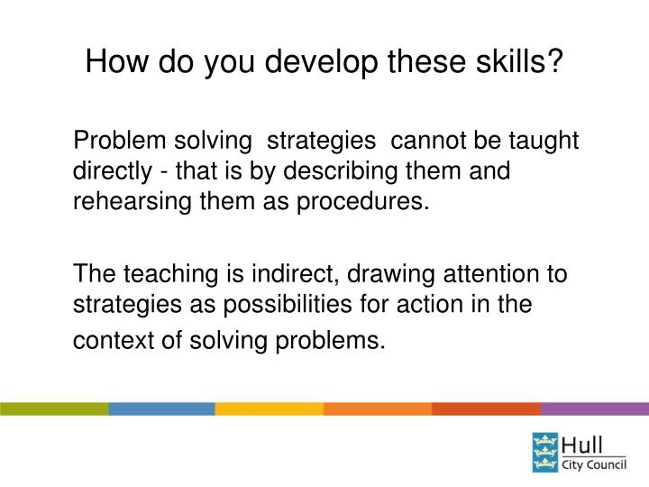 How do you develop these skills?