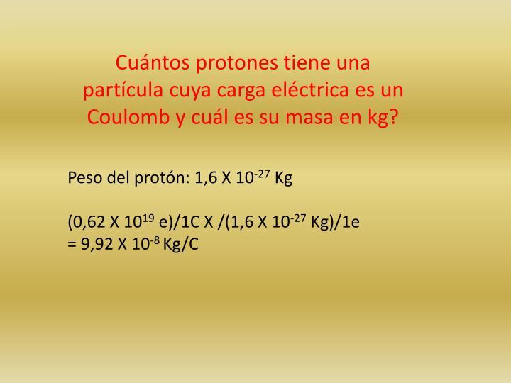 Cuántos protones tiene una partícula cuya carga eléctrica es un Coulomb y cuál es su masa en kg?