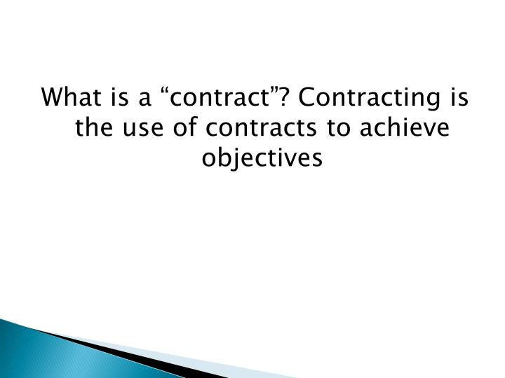 """What is a """"contract""""? Contracting is the use of contracts to achieve objectives"""