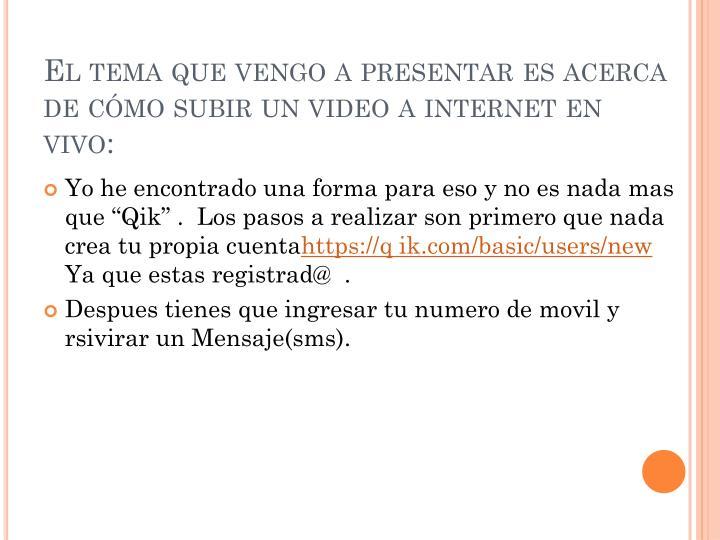 El tema que vengo a presentar es acerca de c mo subir un video a internet en vivo